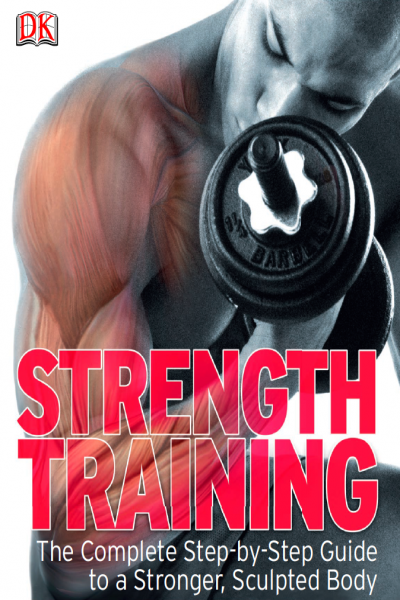 Strength Training The Complete Step-by-Step Guide to a Stronger, Sculpted Body