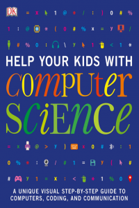 Help Your Kids with Computer Science A Unique Visual Step by Step Guide to Computers, Coding and Communication